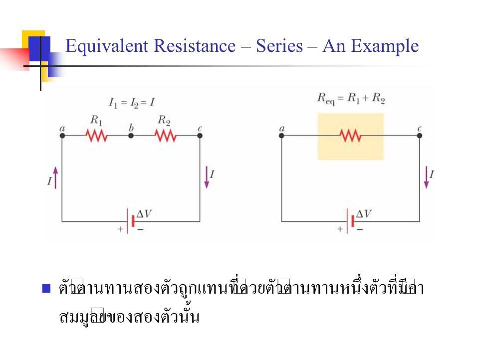 Equivalent Resistance – Series – An Example ตัวต้านทานสองตัวถูกแทนที่ด้วยตัวต้านทานหนึ่งตัวที่มีค่า สมมูลย์ของสองตัวนั้น