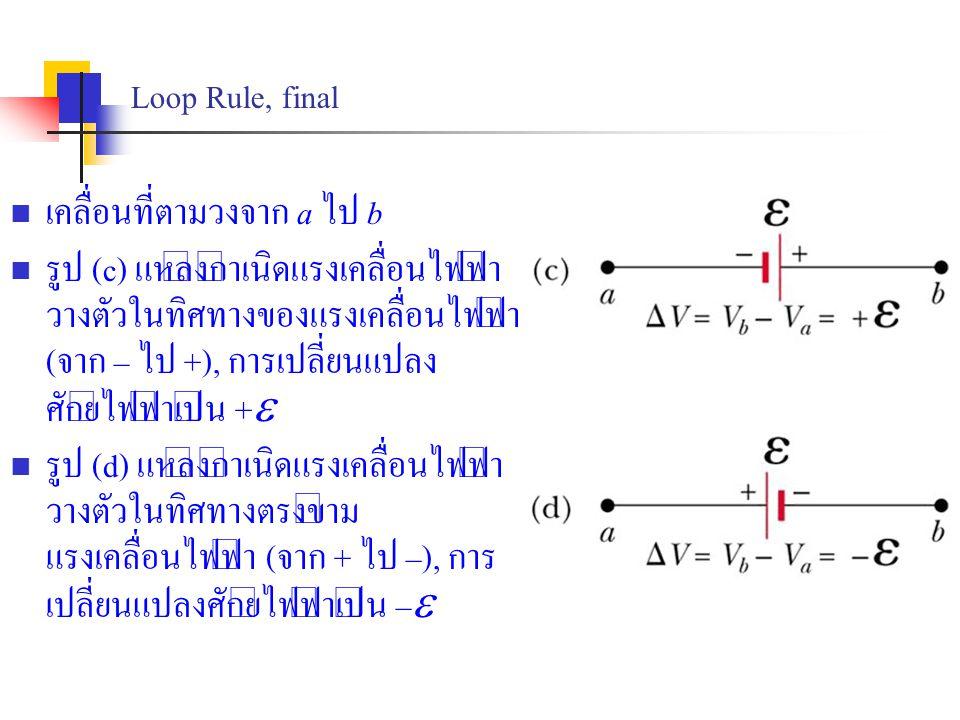 Loop Rule, final เคลื่อนที่ตามวงจาก a ไป b รูป (c) แหล่งกำเนิดแรงเคลื่อนไฟฟ้า วางตัวในทิศทางของแรงเคลื่อนไฟฟ้า (จาก – ไป +), การเปลี่ยนแปลง ศักย์ไฟฟ้า