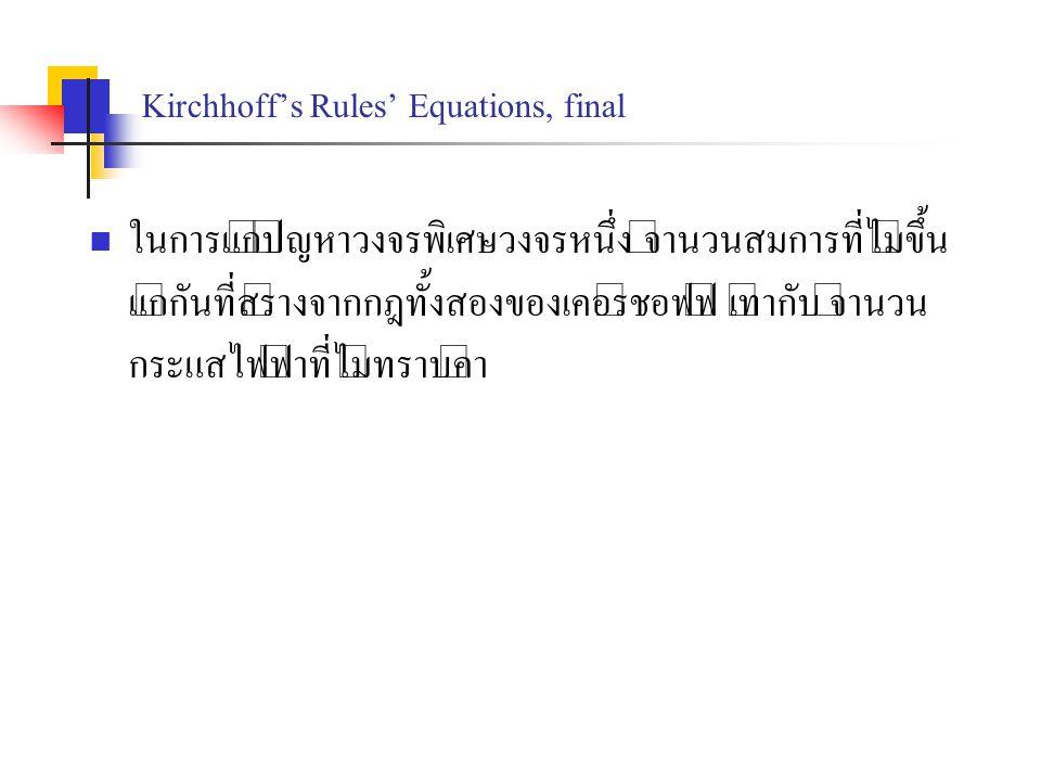 Kirchhoff's Rules' Equations, final ในการแก้ปัญหาวงจรพิเศษวงจรหนึ่ง จำนวนสมการที่ไม่ขึ้น แก่กันที่สร้างจากกฎทั้งสองของเคอร์ชอฟฟ์ เท่ากับ จำนวน กระแสไฟ