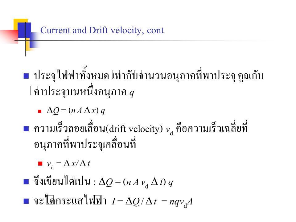 Current and Drift velocity, cont ประจุไฟฟ้าทั้งหมด เท่ากับจำนวนอนุภาคที่พาประจุ คูณกับ ค่าประจุบนหนึ่งอนุภาค q  Q = (n A  x) q ความเร็วลอยเลื่อน(dri