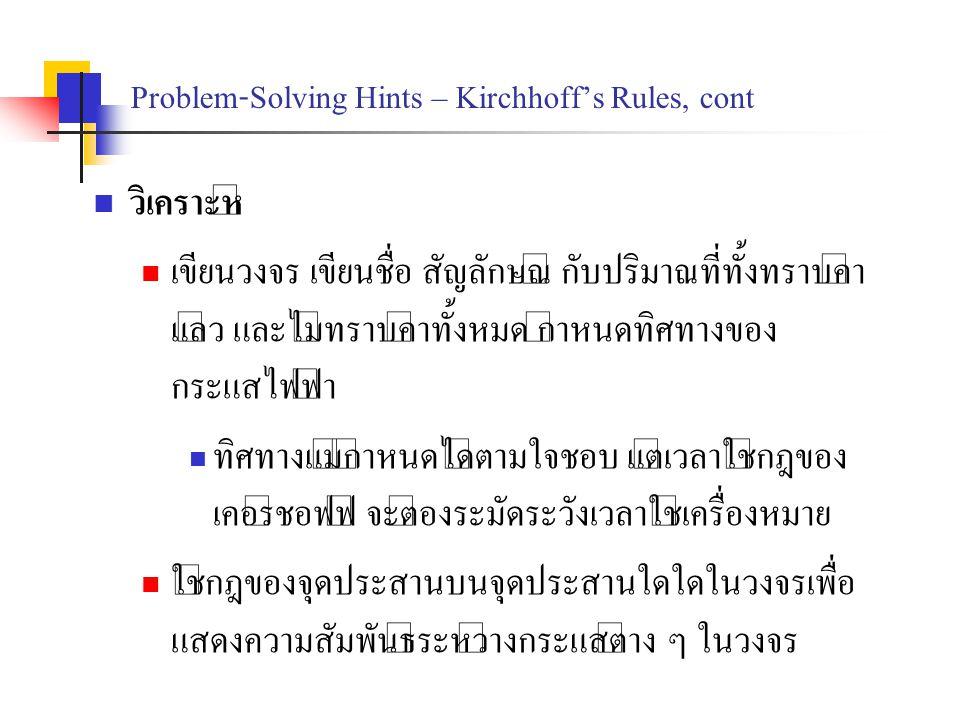 Problem-Solving Hints – Kirchhoff's Rules, cont วิเคราะห์ เขียนวงจร เขียนชื่อ สัญลักษณ์ กับปริมาณที่ทั้งทราบค่า แล้ว และไม่ทราบค่าทั้งหมด กำหนดทิศทางข