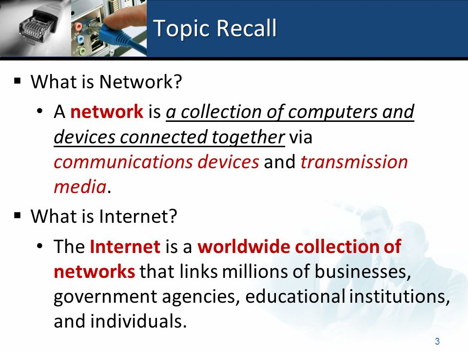 Topic Recall  What is Network? A network is a collection of computers and devices connected together via communications devices and transmission medi