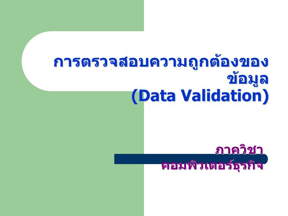 การตรวจสอบความถูกต้องของ ข้อมูล (Data Validation) การตรวจสอบความถูกต้องของ ข้อมูล (Data Validation) ภาควิชา คอมพิวเตอร์ธุรกิจ