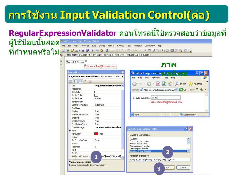 การใช้งาน Input Validation Control( ต่อ ) RegularExpressionValidator คอนโทรลนี้ใช้ตรวจสอบว่าข้อมูลที่ ผู้ใช้ป้อนนั้นสอดคล้องกับรูปแบบ ที่กำหนดหรือไม่