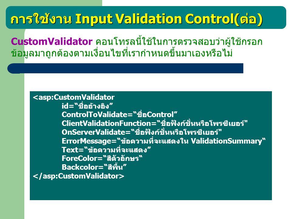การใช้งาน Input Validation Control( ต่อ ) CustomValidator คอนโทรลนี้ใช้ในการตรวจสอบว่าผู้ใช้กรอก ข้อมูลมาถูกต้องตามเงื่อนไขที่เรากำหนดขึ้นมาเองหรือไม่
