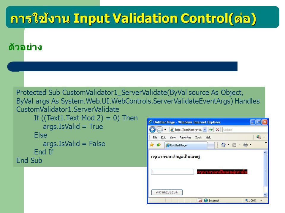 การใช้งาน Input Validation Control( ต่อ ) ตัวอย่าง Protected Sub CustomValidator1_ServerValidate(ByVal source As Object, ByVal args As System.Web.UI.W