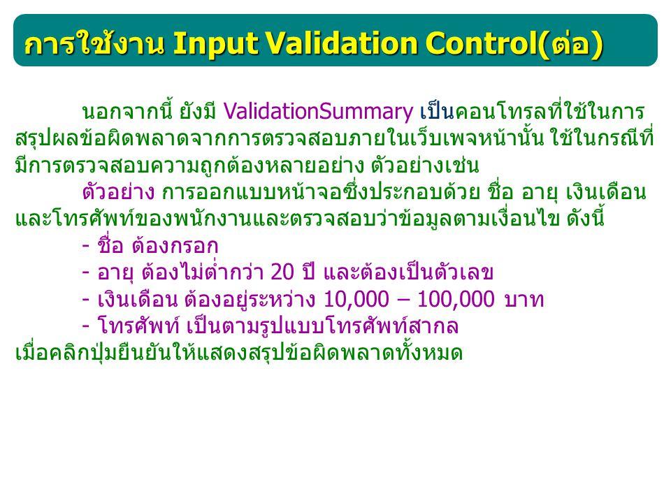 การใช้งาน Input Validation Control( ต่อ ) นอกจากนี้ ยังมี ValidationSummary เป็นคอนโทรลที่ใช้ในการ สรุปผลข้อผิดพลาดจากการตรวจสอบภายในเว็บเพจหน้านั้น ใ