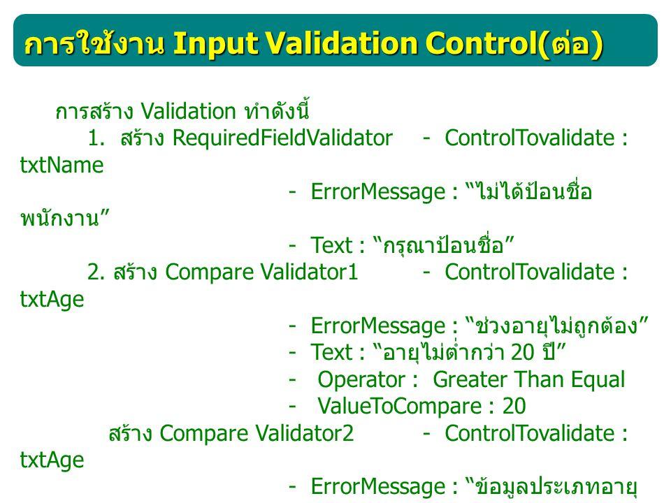 การใช้งาน Input Validation Control( ต่อ ) การสร้าง Validation ทำดังนี้ 1. สร้าง RequiredFieldValidator - ControlTovalidate : txtName - ErrorMessage :