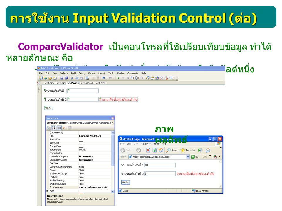 การใช้งาน Input Validation Control ( ต่อ ) CompareValidator เป็นคอนโทรลที่ใช้เปรียบเทียบข้อมูล ทำได้ หลายลักษณะ คือ - เปรียบค่าข้อมูลในฟิลด์หนึ่งเท่าก