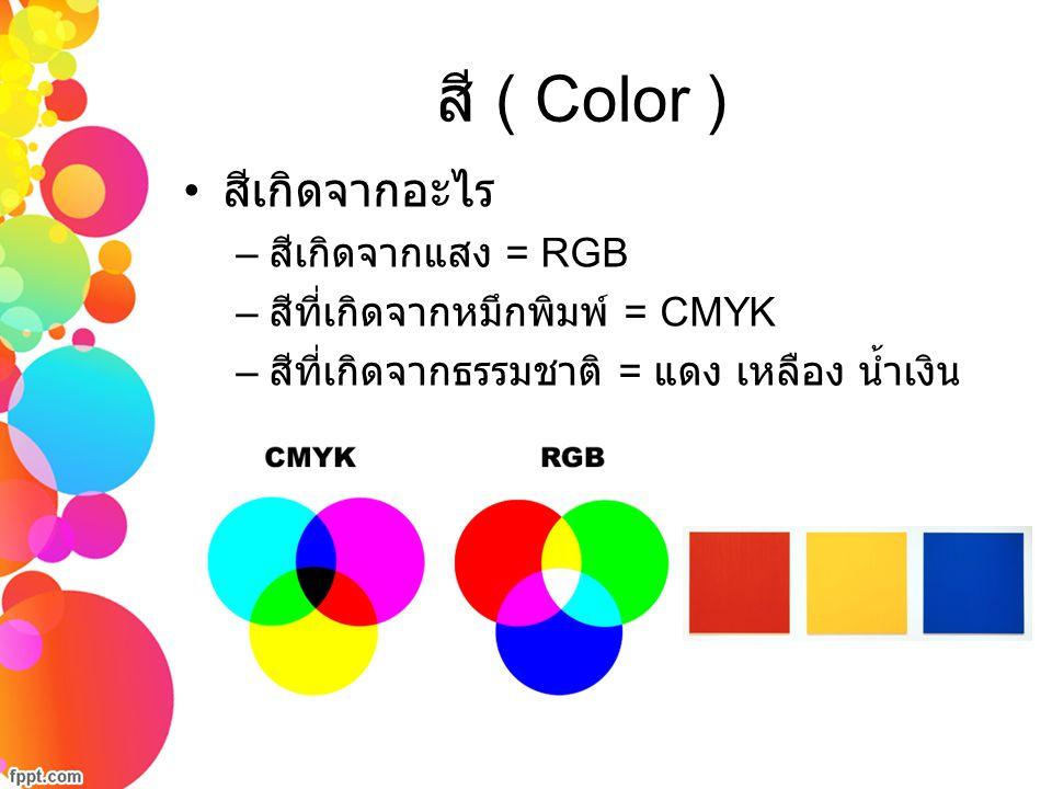 สี ( Color ) สีเกิดจากอะไร – สีเกิดจากแสง = RGB – สีที่เกิดจากหมึกพิมพ์ = CMYK – สีที่เกิดจากธรรมชาติ = แดง เหลือง น้ำเงิน