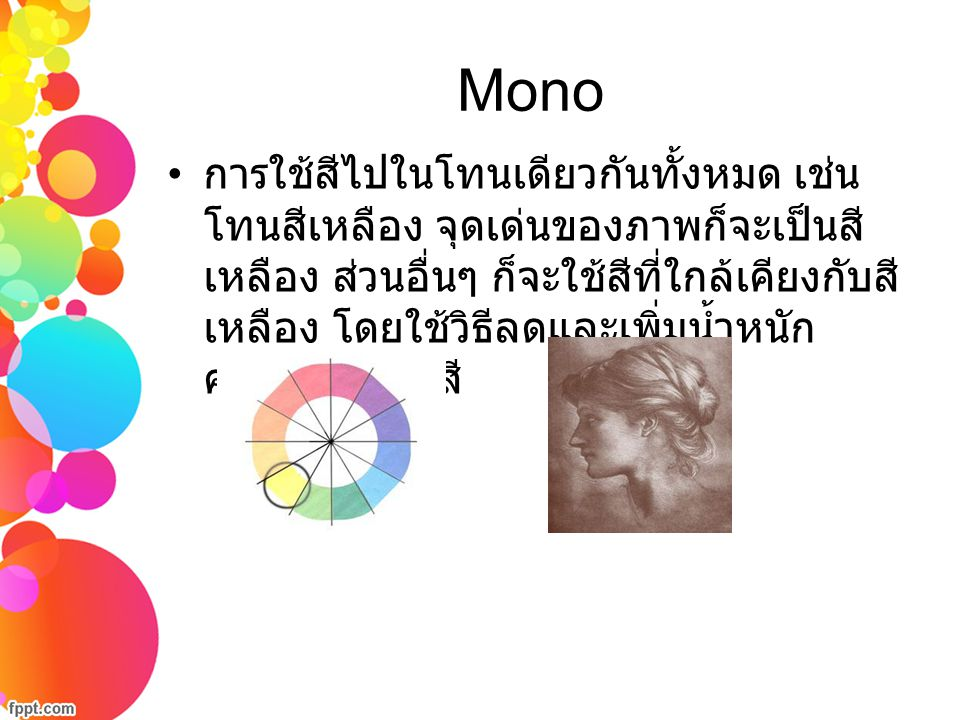 Mono การใช้สีไปในโทนเดียวกันทั้งหมด เช่น โทนสีเหลือง จุดเด่นของภาพก็จะเป็นสี เหลือง ส่วนอื่นๆ ก็จะใช้สีที่ใกล้เคียงกับสี เหลือง โดยใช้วิธีลดและเพิ่มน้