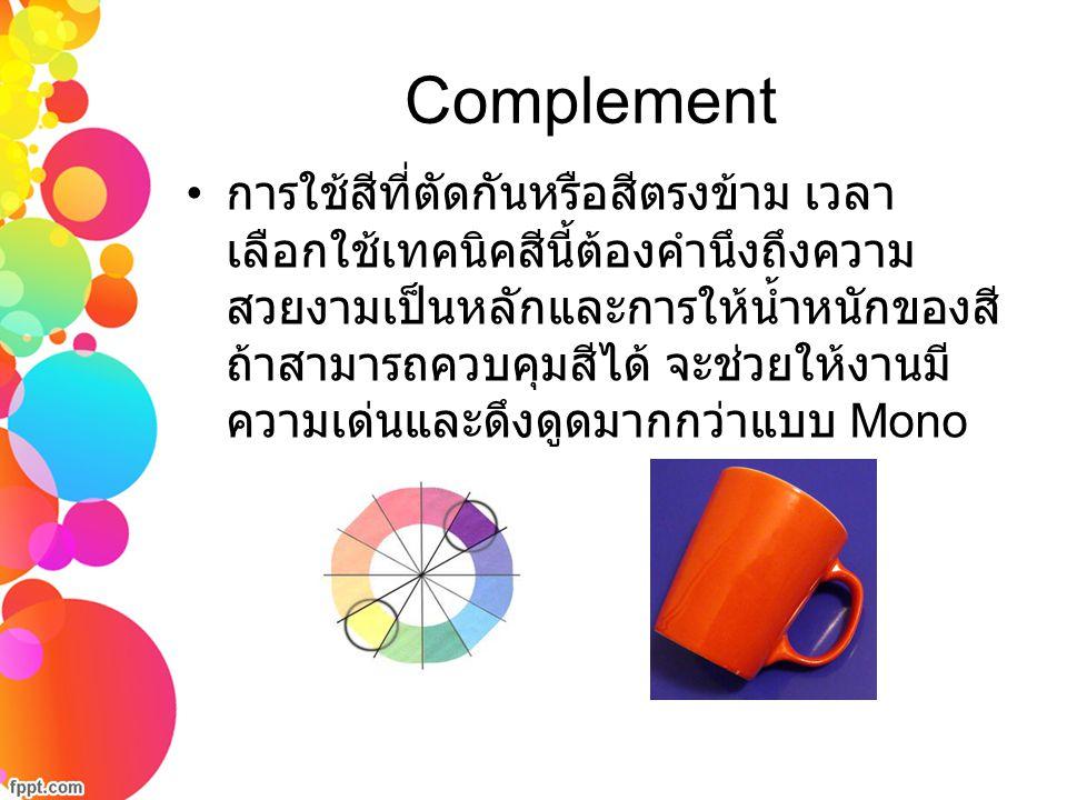 Complement การใช้สีที่ตัดกันหรือสีตรงข้าม เวลา เลือกใช้เทคนิคสีนี้ต้องคำนึงถึงความ สวยงามเป็นหลักและการให้น้ำหนักของสี ถ้าสามารถควบคุมสีได้ จะช่วยให้ง