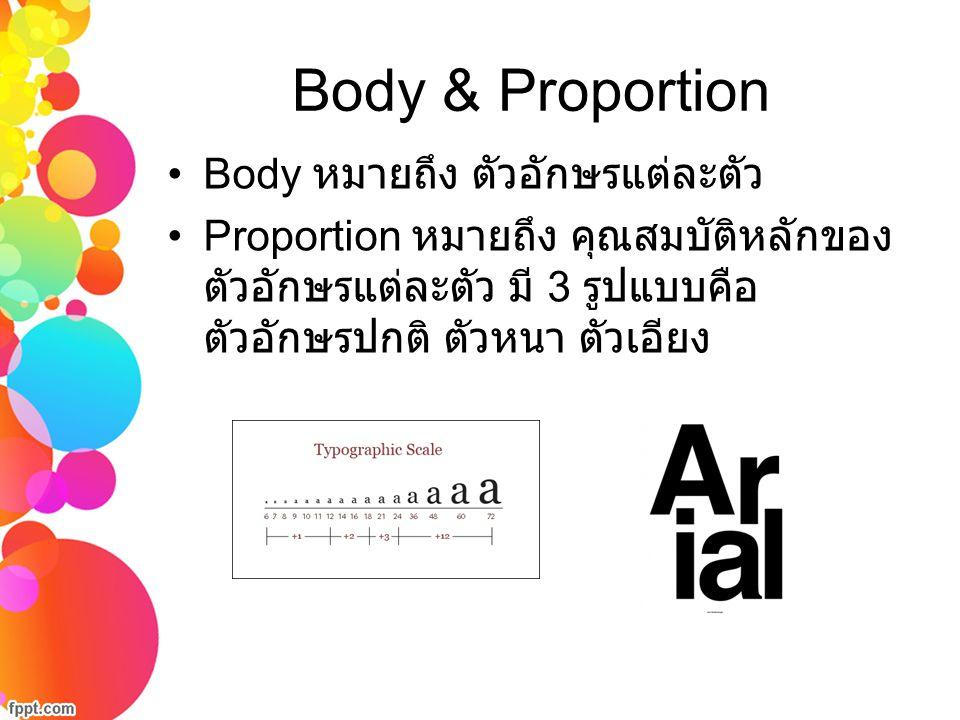 Body & Proportion Body หมายถึง ตัวอักษรแต่ละตัว Proportion หมายถึง คุณสมบัติหลักของ ตัวอักษรแต่ละตัว มี 3 รูปแบบคือ ตัวอักษรปกติ ตัวหนา ตัวเอียง