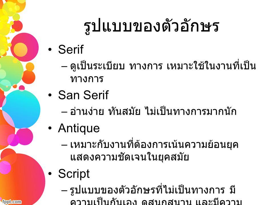 รูปแบบของตัวอักษร Serif – ดูเป็นระเบียบ ทางการ เหมาะใช้ในงานที่เป็น ทางการ San Serif – อ่านง่าย ทันสมัย ไม่เป็นทางการมากนัก Antique – เหมาะกับงานที่ต้