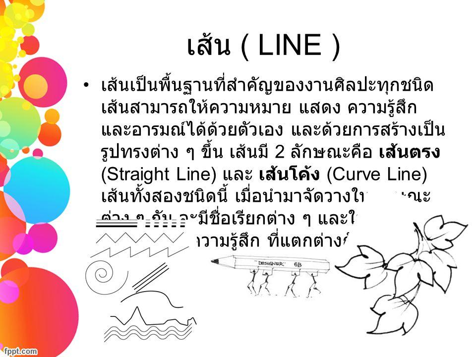 เส้น ( LINE ) เส้นเป็นพื้นฐานที่สำคัญของงานศิลปะทุกชนิด เส้นสามารถให้ความหมาย แสดง ความรู้สึก และอารมณ์ได้ด้วยตัวเอง และด้วยการสร้างเป็น รูปทรงต่าง ๆ