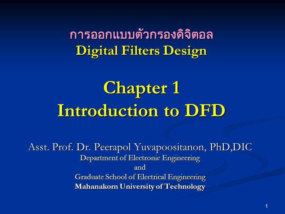 1 การออกแบบตัวกรองดิจิตอล Digital Filters Design Chapter 1 Introduction to DFD Asst. Prof. Dr. Peerapol Yuvapoositanon, PhD,DIC Department of Electron