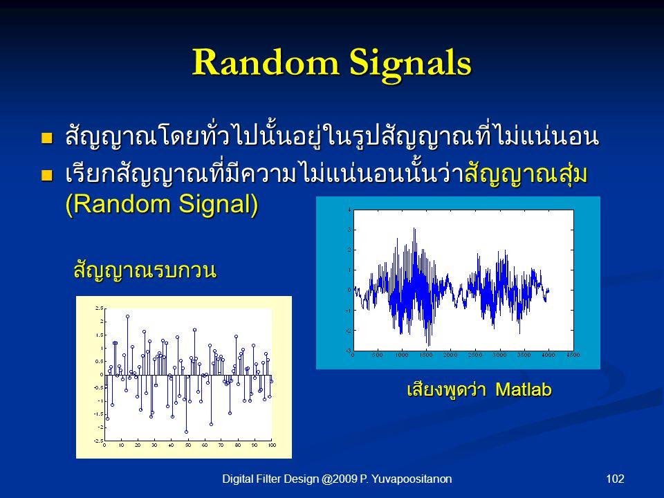 102Digital Filter Design @2009 P. Yuvapoositanon Random Signals สัญญาณโดยทั่วไปนั้นอยู่ในรูปสัญญาณที่ไม่แน่นอน สัญญาณโดยทั่วไปนั้นอยู่ในรูปสัญญาณที่ไม