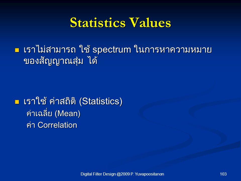 103Digital Filter Design @2009 P. Yuvapoositanon Statistics Values เราไม่สามารถ ใช้ spectrum ในการหาความหมาย ของสัญญาณสุ่ม ได้ เราไม่สามารถ ใช้ spectr