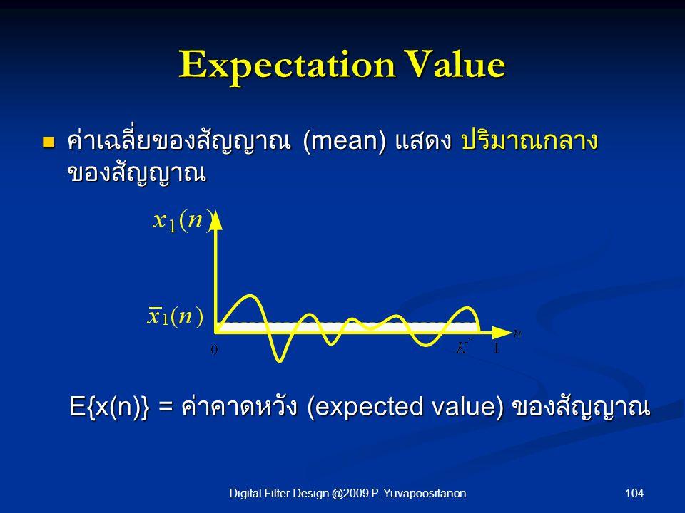 104Digital Filter Design @2009 P. Yuvapoositanon Expectation Value ค่าเฉลี่ยของสัญญาณ (mean) แสดง ปริมาณกลาง ของสัญญาณ ค่าเฉลี่ยของสัญญาณ (mean) แสดง