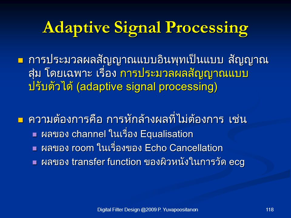 118Digital Filter Design @2009 P. Yuvapoositanon Adaptive Signal Processing การประมวลผลสัญญาณแบบอินพุทเป็นแบบ สัญญาณ สุ่ม โดยเฉพาะ เรื่อง การประมวลผลส