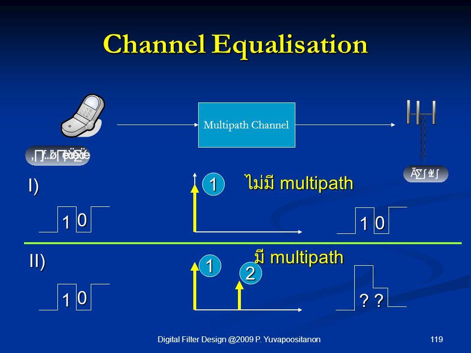 119Digital Filter Design @2009 P. Yuvapoositanon Channel Equalisation Multipath Channel 1 1 0 1 0 2 1 0 ?? 1 ไม่มี multipath มี multipath มี multipath