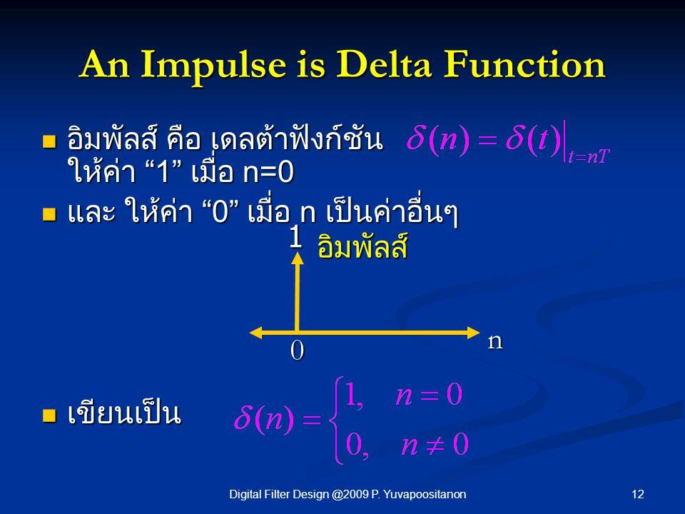 "12Digital Filter Design @2009 P. Yuvapoositanon An Impulse is Delta Function อิมพัลส์ คือ เดลต้าฟังก์ชัน ให้ค่า ""1"" เมื่อ n=0 อิมพัลส์ คือ เดลต้าฟังก์"