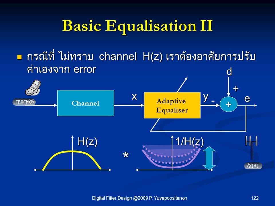 122Digital Filter Design @2009 P. Yuvapoositanon Basic Equalisation II กรณีที่ ไม่ทราบ channel H(z) เราต้องอาศัยการปรับ ค่าเองจาก error กรณีที่ ไม่ทรา