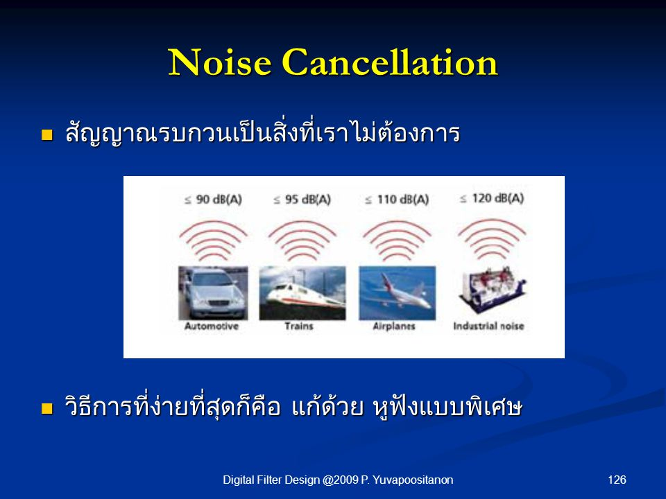 126Digital Filter Design @2009 P. Yuvapoositanon Noise Cancellation สัญญาณรบกวนเป็นสิ่งที่เราไม่ต้องการ สัญญาณรบกวนเป็นสิ่งที่เราไม่ต้องการ วิธีการที่
