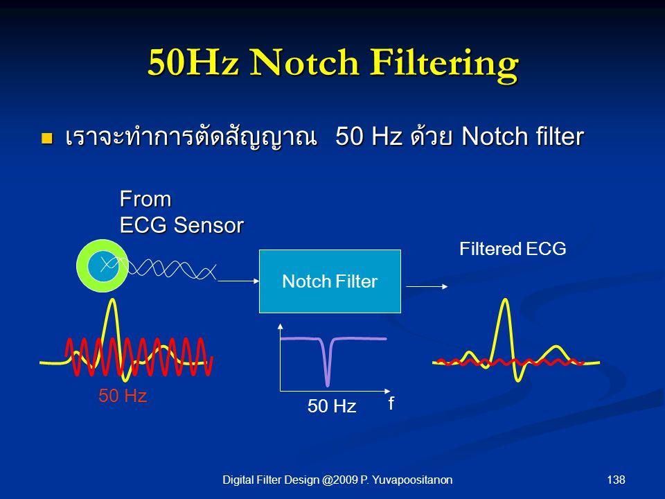 138Digital Filter Design @2009 P. Yuvapoositanon 50Hz Notch Filtering เราจะทำการตัดสัญญาณ 50 Hz ด้วย Notch filter เราจะทำการตัดสัญญาณ 50 Hz ด้วย Notch
