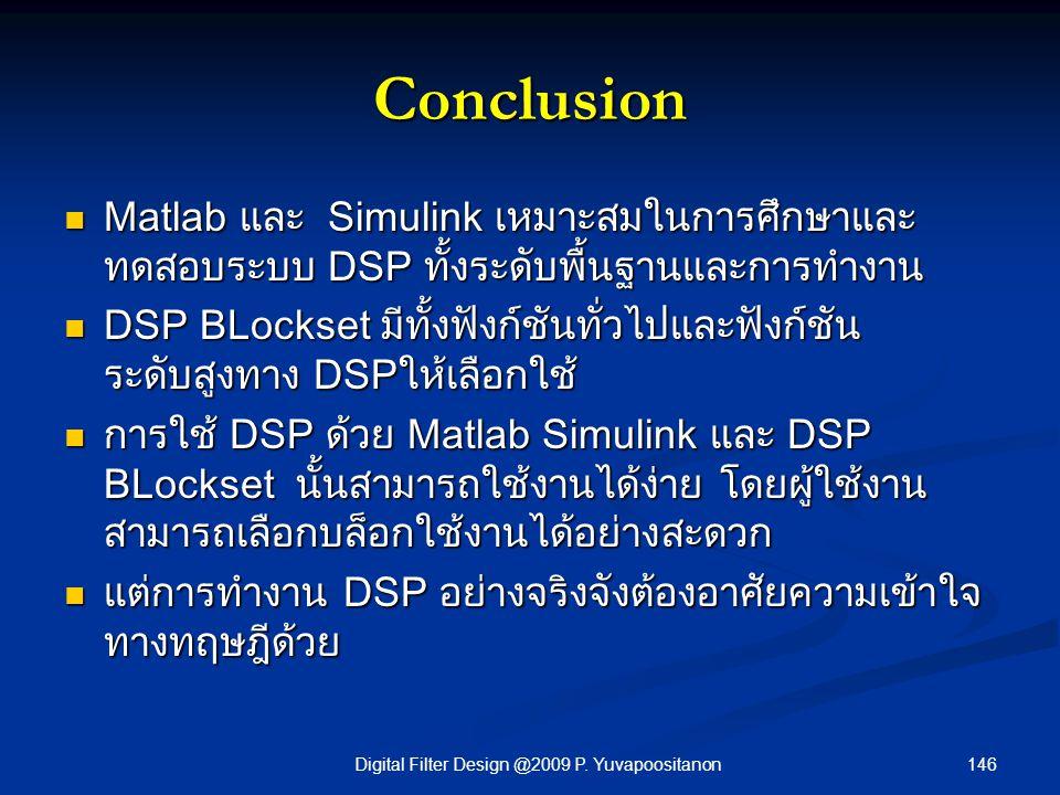 146Digital Filter Design @2009 P. Yuvapoositanon Conclusion Matlab และ Simulink เหมาะสมในการศึกษาและ ทดสอบระบบ DSP ทั้งระดับพื้นฐานและการทำงาน Matlab
