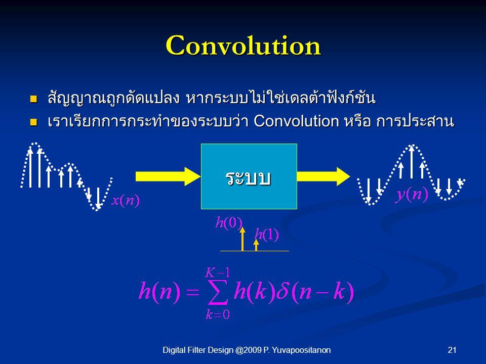 21Digital Filter Design @2009 P. Yuvapoositanon Convolution สัญญาณถูกดัดแปลง หากระบบไม่ใช่เดลต้าฟังก์ชัน สัญญาณถูกดัดแปลง หากระบบไม่ใช่เดลต้าฟังก์ชัน