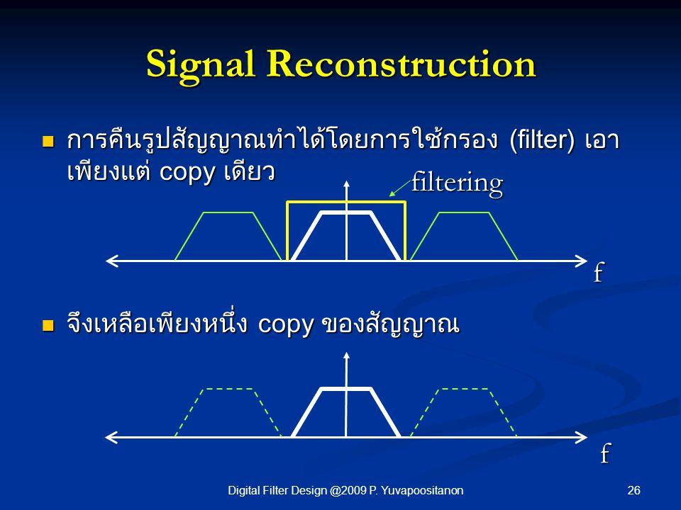26Digital Filter Design @2009 P. Yuvapoositanon Signal Reconstruction การคืนรูปสัญญาณทำได้โดยการใช้กรอง (filter) เอา เพียงแต่ copy เดียว การคืนรูปสัญญ