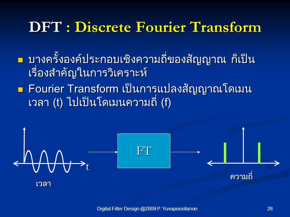 28Digital Filter Design @2009 P. Yuvapoositanon DFT : Discrete Fourier Transform บางครั้งองค์ประกอบเชิงความถี่ของสัญญาณ ก็เป็น เรื่องสำคัญในการวิเคราะ