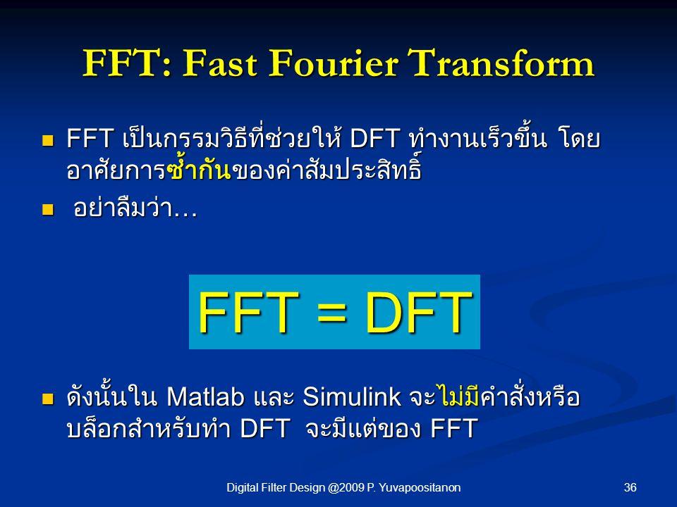 36Digital Filter Design @2009 P. Yuvapoositanon FFT: Fast Fourier Transform FFT เป็นกรรมวิธีที่ช่วยให้ DFT ทำงานเร็วขึ้น โดย อาศัยการซ้ำกันของค่าสัมปร
