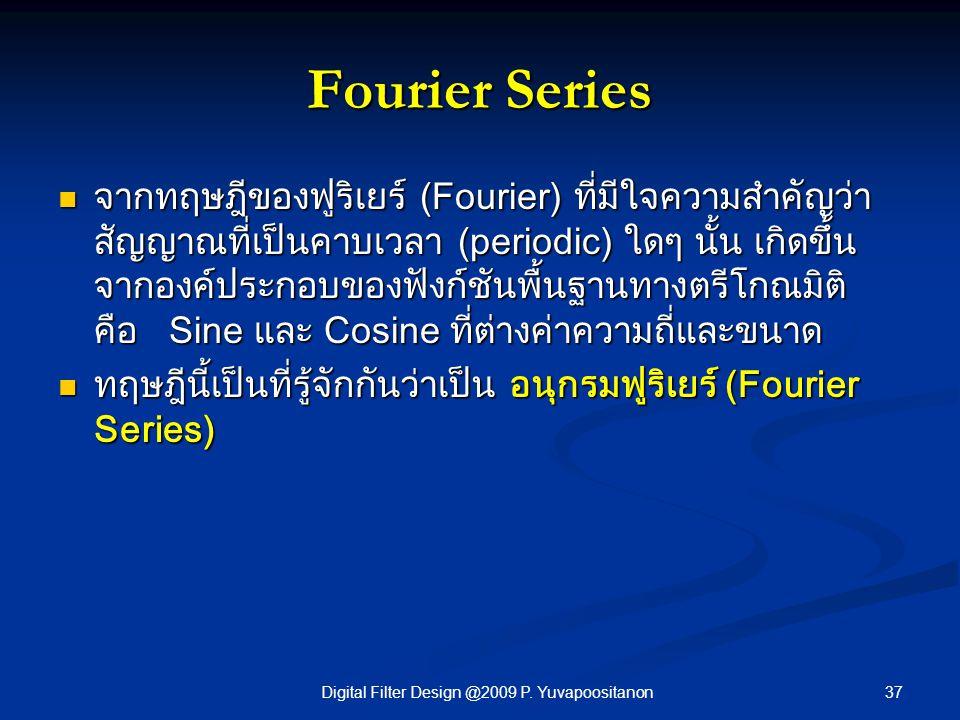 37Digital Filter Design @2009 P. Yuvapoositanon Fourier Series จากทฤษฎีของฟูริเยร์ (Fourier) ที่มีใจความสำคัญว่า สัญญาณที่เป็นคาบเวลา (periodic) ใดๆ น