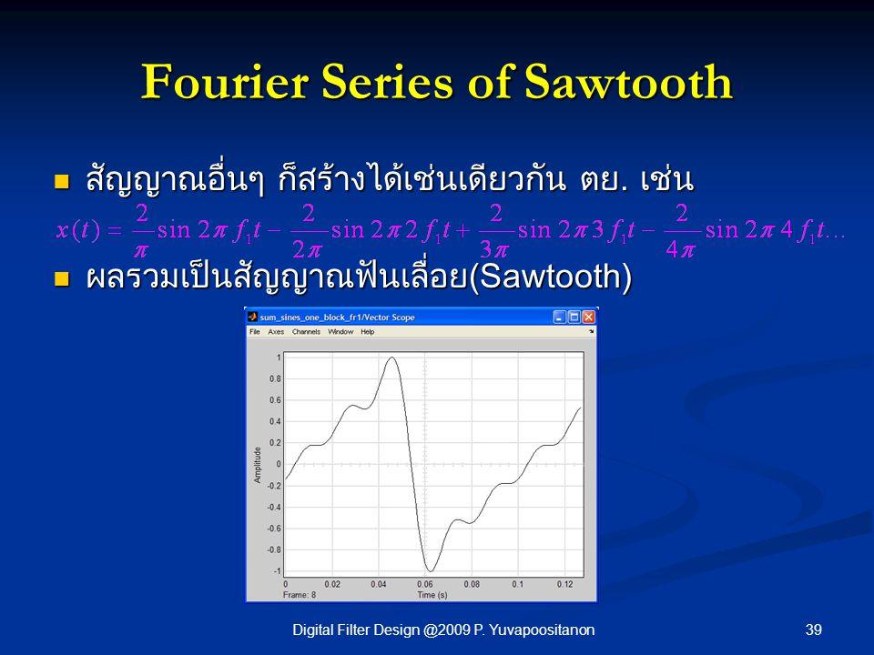 39Digital Filter Design @2009 P. Yuvapoositanon Fourier Series of Sawtooth สัญญาณอื่นๆ ก็สร้างได้เช่นเดียวกัน ตย. เช่น สัญญาณอื่นๆ ก็สร้างได้เช่นเดียว