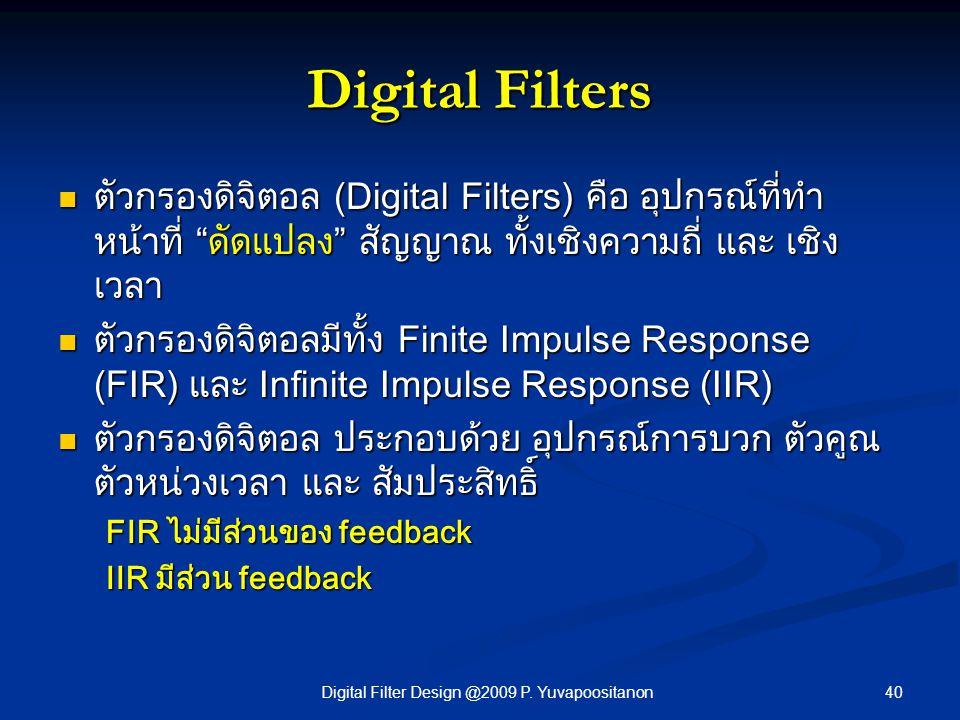 "40Digital Filter Design @2009 P. Yuvapoositanon Digital Filters ตัวกรองดิจิตอล (Digital Filters) คือ อุปกรณ์ที่ทำ หน้าที่ ""ดัดแปลง"" สัญญาณ ทั้งเชิงควา"