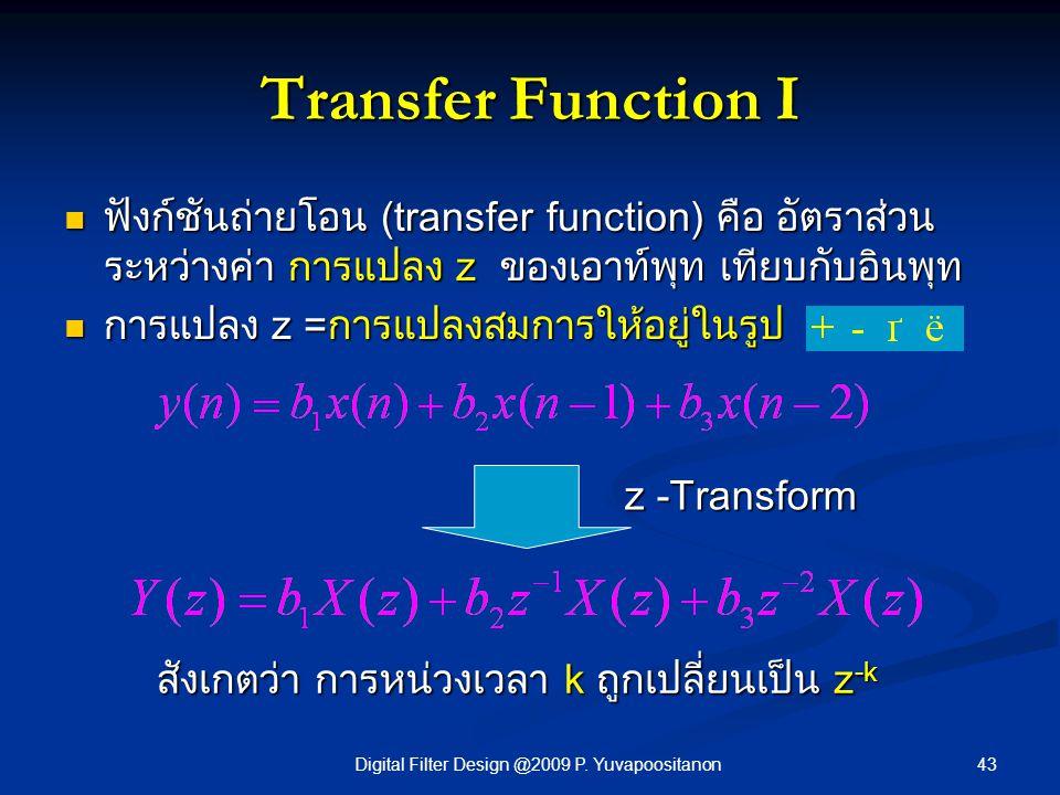 43Digital Filter Design @2009 P. Yuvapoositanon Transfer Function I ฟังก์ชันถ่ายโอน (transfer function) คือ อัตราส่วน ระหว่างค่า การแปลง z ของเอาท์พุท