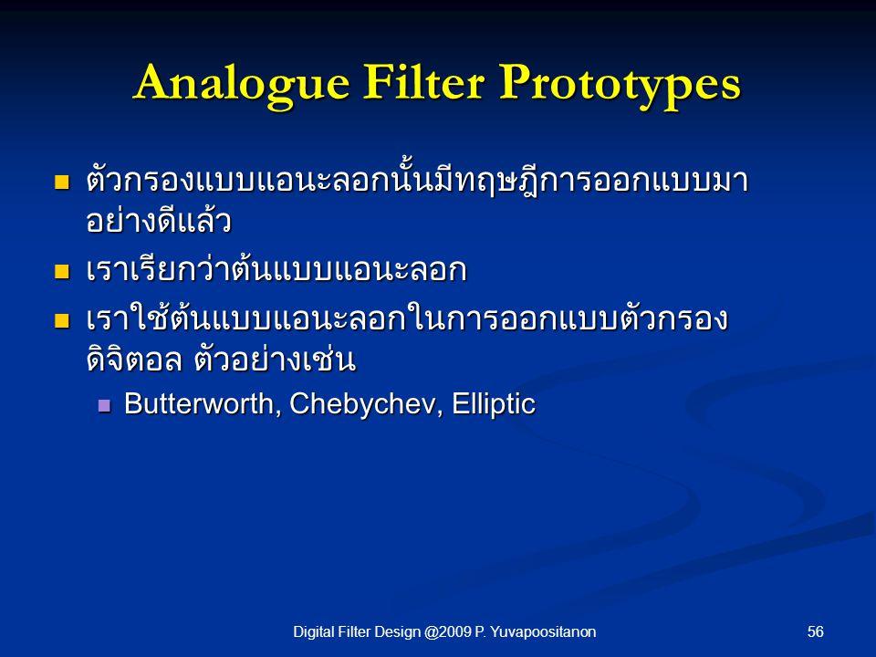 56Digital Filter Design @2009 P. Yuvapoositanon Analogue Filter Prototypes ตัวกรองแบบแอนะลอกนั้นมีทฤษฎีการออกแบบมา อย่างดีแล้ว ตัวกรองแบบแอนะลอกนั้นมี