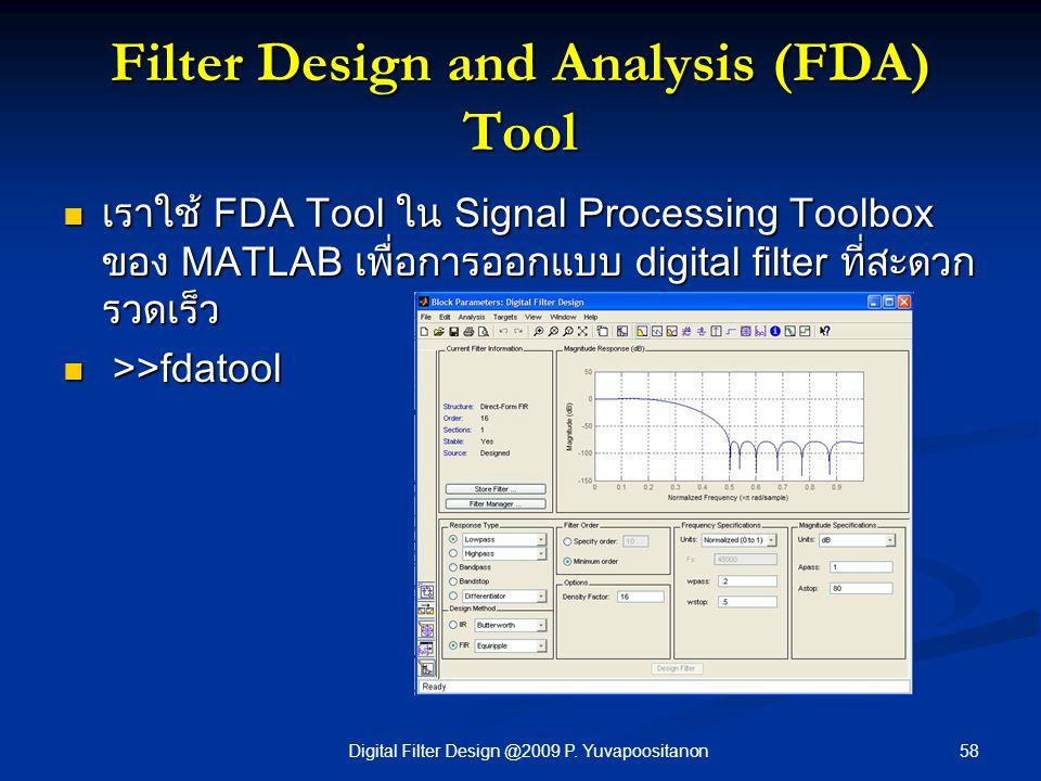 58Digital Filter Design @2009 P. Yuvapoositanon Filter Design and Analysis (FDA) Tool เราใช้ FDA Tool ใน Signal Processing Toolbox ของ MATLAB เพื่อการ