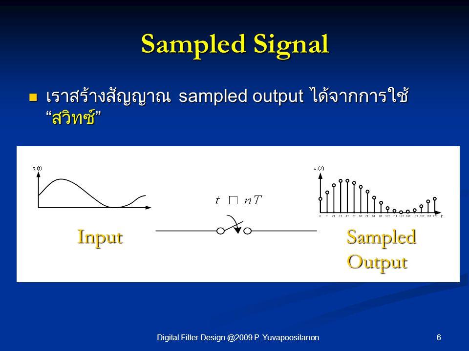 "6Digital Filter Design @2009 P. Yuvapoositanon Sampled Signal เราสร้างสัญญาณ sampled output ได้จากการใช้ ""สวิทซ์"" เราสร้างสัญญาณ sampled output ได้จาก"