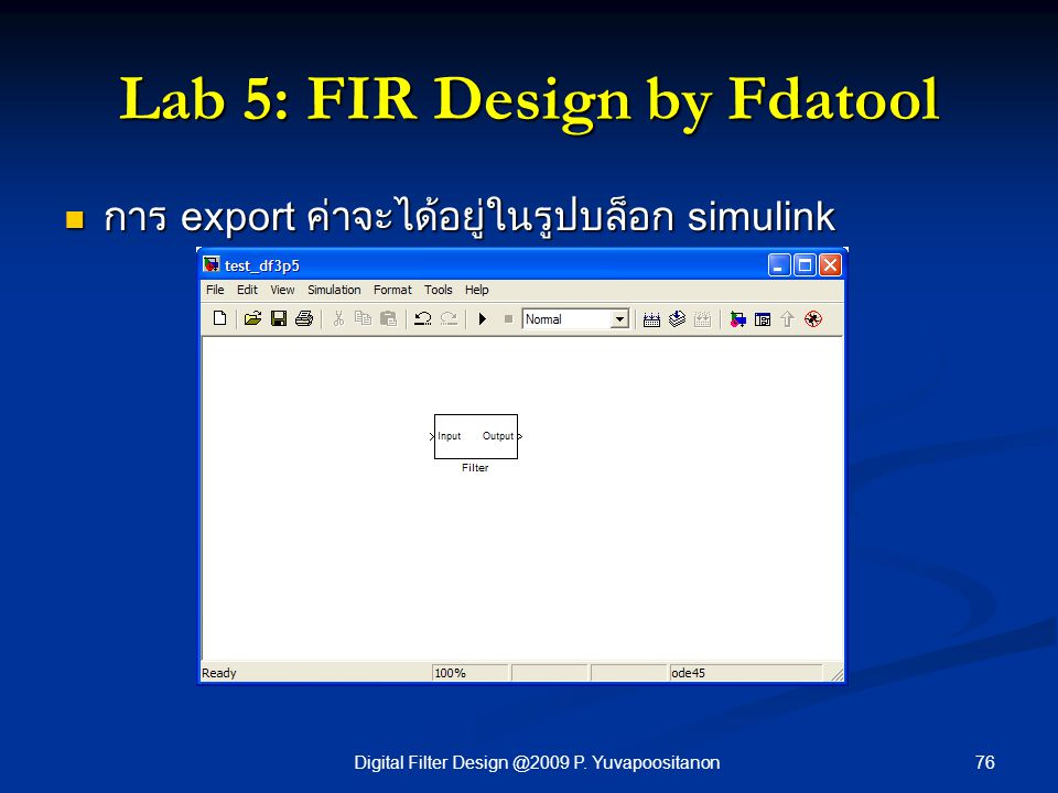 76Digital Filter Design @2009 P. Yuvapoositanon Lab 5: FIR Design by Fdatool การ export ค่าจะได้อยู่ในรูปบล็อก simulink การ export ค่าจะได้อยู่ในรูปบล