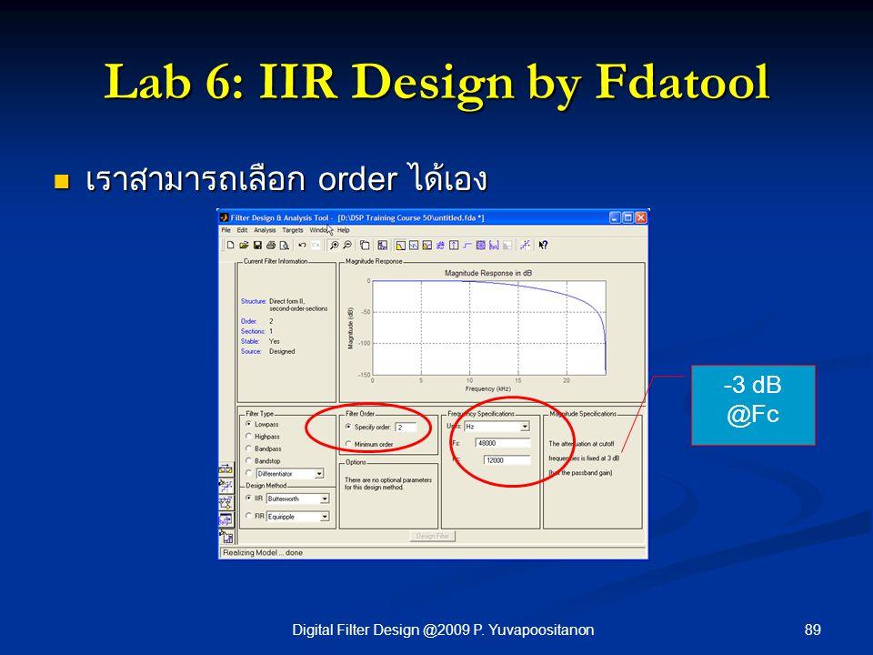 89Digital Filter Design @2009 P. Yuvapoositanon Lab 6: IIR Design by Fdatool -3 dB @Fc เราสามารถเลือก order ได้เอง เราสามารถเลือก order ได้เอง
