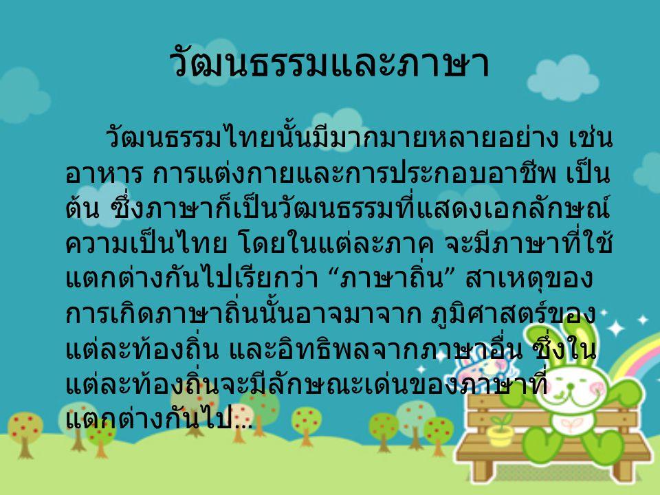 วัฒนธรรมและภาษา วัฒนธรรมไทยนั้นมีมากมายหลายอย่าง เช่น อาหาร การแต่งกายและการประกอบอาชีพ เป็น ต้น ซึ่งภาษาก็เป็นวัฒนธรรมที่แสดงเอกลักษณ์ ความเป็นไทย โดยในแต่ละภาค จะมีภาษาที่ใช้ แตกต่างกันไปเรียกว่า ภาษาถิ่น สาเหตุของ การเกิดภาษาถิ่นนั้นอาจมาจาก ภูมิศาสตร์ของ แต่ละท้องถิ่น และอิทธิพลจากภาษาอื่น ซึ่งใน แต่ละท้องถิ่นจะมีลักษณะเด่นของภาษาที่ แตกต่างกันไป …