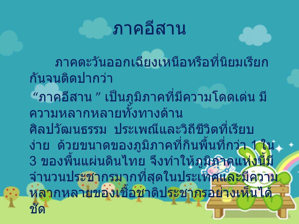 ประชากรในภาคอีสานส่วนใหญ่พูดภาษาไทย สำเนียงอีสานซึ่งมีความแตกต่างกันด้านสำเนียง ในแต่ละท้องที่ หรือพูดภาษาท้องถิ่นของตนเองที่ มีมากมายหลายภาษา แต่ประชากรส่วนใหญ่โดยเฉพาะคนหนุ่มสาว ในปัจจุบันสามารถพูดสำเนียงไทยภาคกลางได้ เป็นอย่างดี ประชากรในภาคตะวันออกเฉียงเหนือ มีการแต่งกายที่เป็นเอกลักษณ์ของตนคือหญิง มักจะนุ่งผ้าซิ่นทอ ด้วยฝ้ายมีเชิงคลุมเลยเข่าไป เล็กน้อย สวมเสื้อแขนสั้น