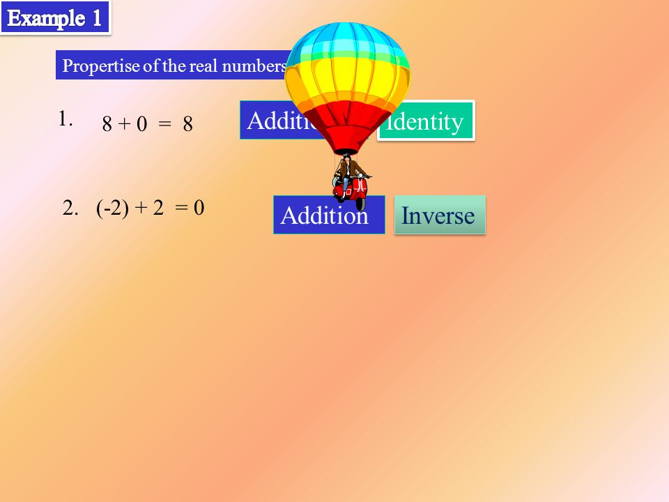 1. Propertise of the real numbers 2.(-2) + 2 = 0 8 + 0 = 8 Identity Addition Inverse Addition