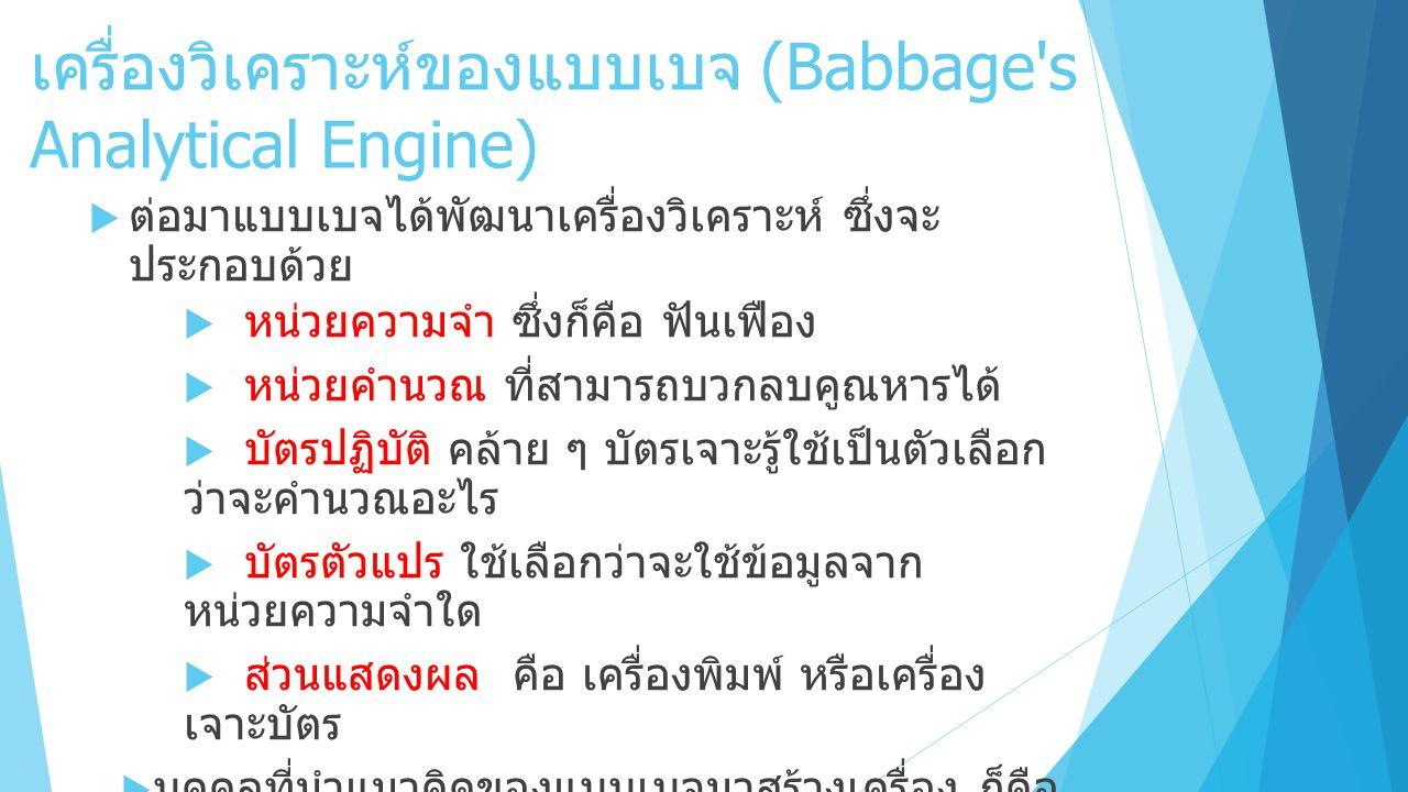 เครื่องวิเคราะห์ของแบบเบจ (Babbage s Analytical Engine)  ต่อมาแบบเบจได้พัฒนาเครื่องวิเคราะห์ ซึ่งจะ ประกอบด้วย  หน่วยความจำ ซึ่งก็คือ ฟันเฟือง  หน่วยคำนวณ ที่สามารถบวกลบคูณหารได้  บัตรปฏิบัติ คล้าย ๆ บัตรเจาะรู้ใช้เป็นตัวเลือก ว่าจะคำนวณอะไร  บัตรตัวแปร ใช้เลือกว่าจะใช้ข้อมูลจาก หน่วยความจำใด  ส่วนแสดงผล คือ เครื่องพิมพ์ หรือเครื่อง เจาะบัตร  บุคคลที่นำแนวคิดของแบบเบจมาสร้างเครื่อง ก็คือ ลูกชายของแบบเบจ ชื่อ เฮนรี่ (Henry) ในปี 1910