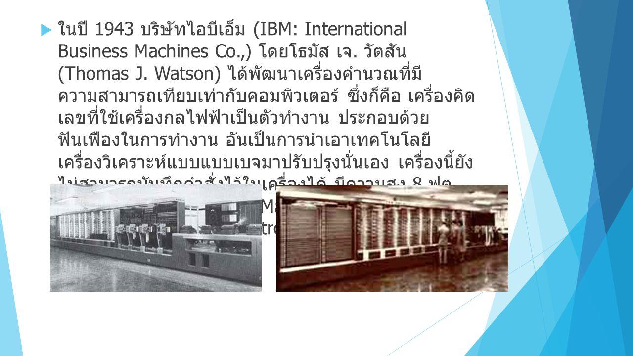  ในปี 1943 บริษัทไอบีเอ็ม (IBM: International Business Machines Co.,) โดยโธมัส เจ.