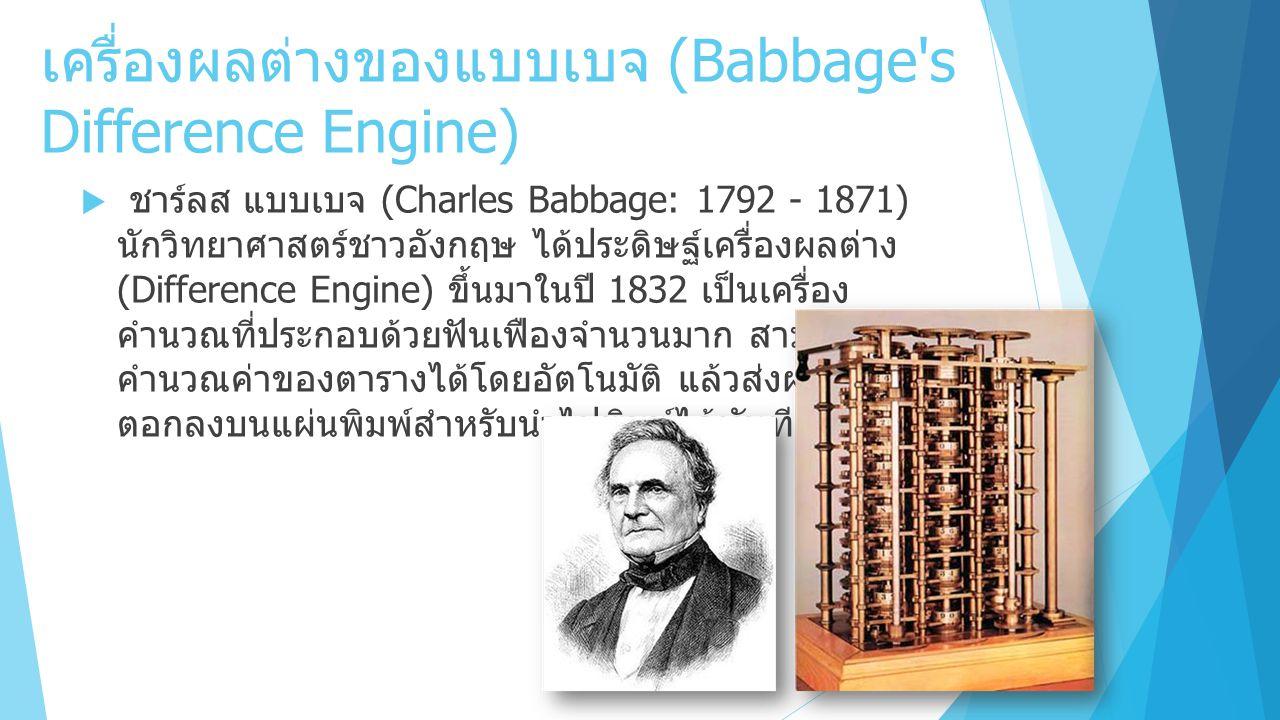 เครื่องผลต่างของแบบเบจ (Babbage s Difference Engine)  ชาร์ลส แบบเบจ (Charles Babbage: 1792 - 1871) นักวิทยาศาสตร์ชาวอังกฤษ ได้ประดิษฐ์เครื่องผลต่าง (Difference Engine) ขึ้นมาในปี 1832 เป็นเครื่อง คำนวณที่ประกอบด้วยฟันเฟืองจำนวนมาก สามารถ คำนวณค่าของตารางได้โดยอัตโนมัติ แล้วส่งผลลัพธ์ไป ตอกลงบนแผ่นพิมพ์สำหรับนำไปพิมพ์ได้ทันที