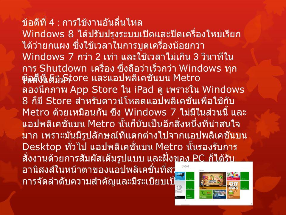 ข้อดีที่ 4 : การใช้งานอันลื่นไหล Windows 8 ได้ปรับปรุงระบบเปิดและปิดเครื่องใหม่เรียก ได้ว่ายกแผง ซึ่งใช้เวลาในการบูตเครื่องน้อยกว่า Windows 7 กว่า 2 เ